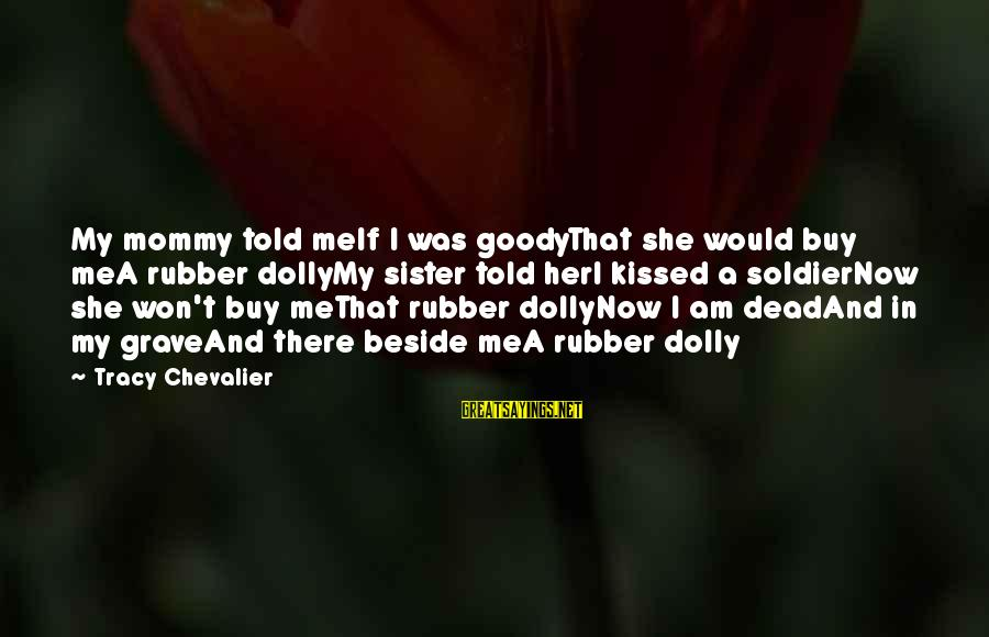 Dead Soldier Sayings By Tracy Chevalier: My mommy told meIf I was goodyThat she would buy meA rubber dollyMy sister told