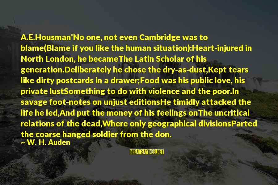 Dead Soldier Sayings By W. H. Auden: A.E.Housman'No one, not even Cambridge was to blame(Blame if you like the human situation):Heart-injured in