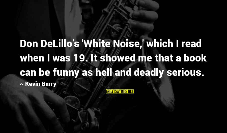 Deadly Funny Sayings By Kevin Barry: Don DeLillo's 'White Noise,' which I read when I was 19. It showed me that