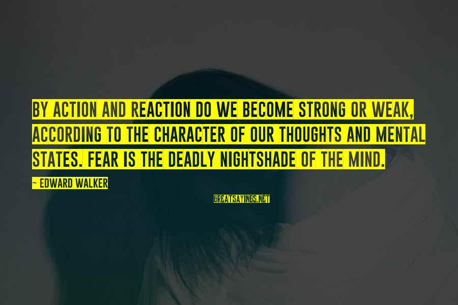Deadly Nightshade Sayings By Edward Walker: By action and reaction do we become strong or weak, according to the character of
