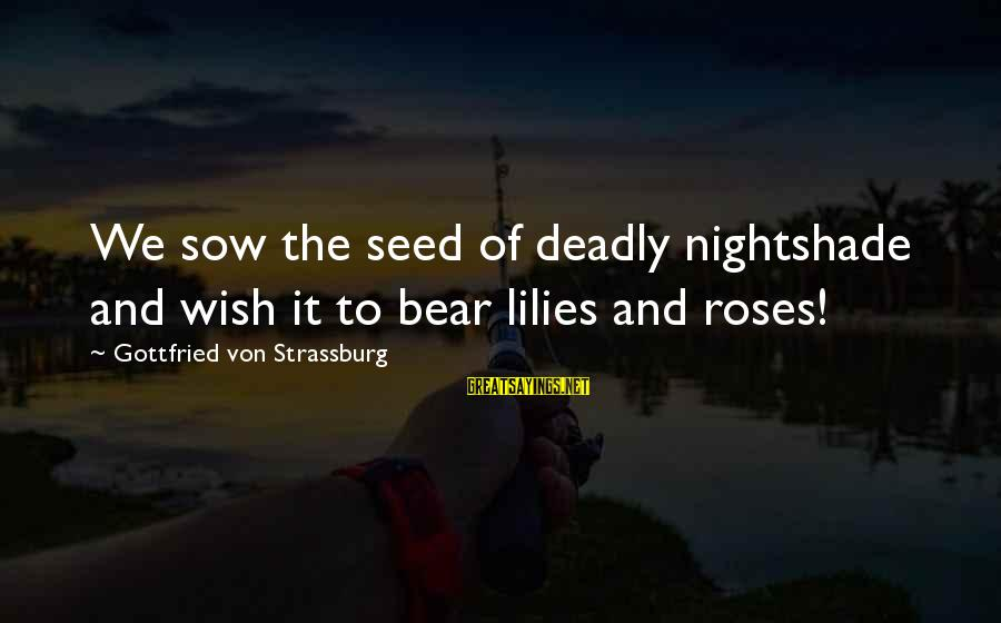 Deadly Nightshade Sayings By Gottfried Von Strassburg: We sow the seed of deadly nightshade and wish it to bear lilies and roses!