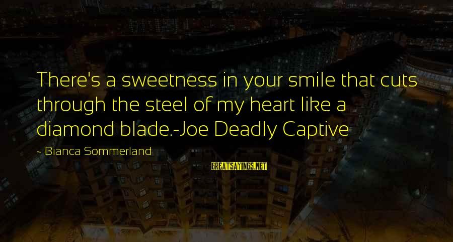 Deadly Smile Sayings By Bianca Sommerland: There's a sweetness in your smile that cuts through the steel of my heart like