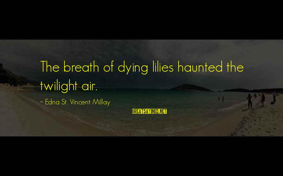Deadly Smile Sayings By Edna St. Vincent Millay: The breath of dying lilies haunted the twilight air.
