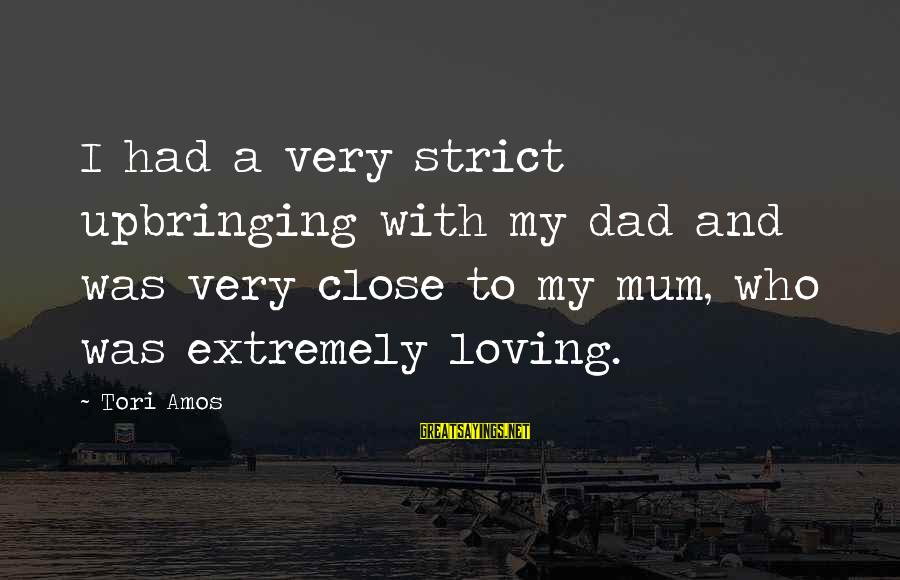 Deadly Smile Sayings By Tori Amos: I had a very strict upbringing with my dad and was very close to my