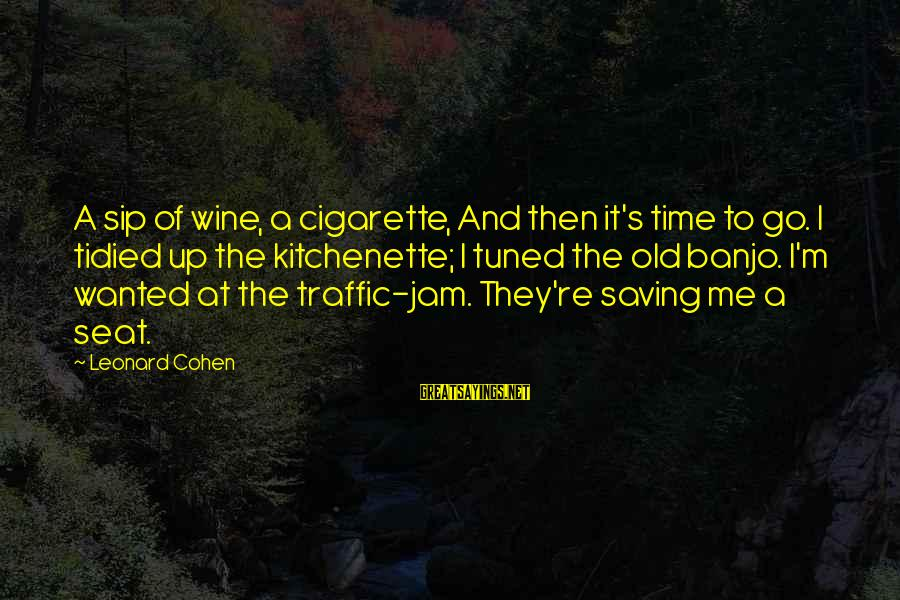 Deadly Unna Discrimination Sayings By Leonard Cohen: A sip of wine, a cigarette, And then it's time to go. I tidied up