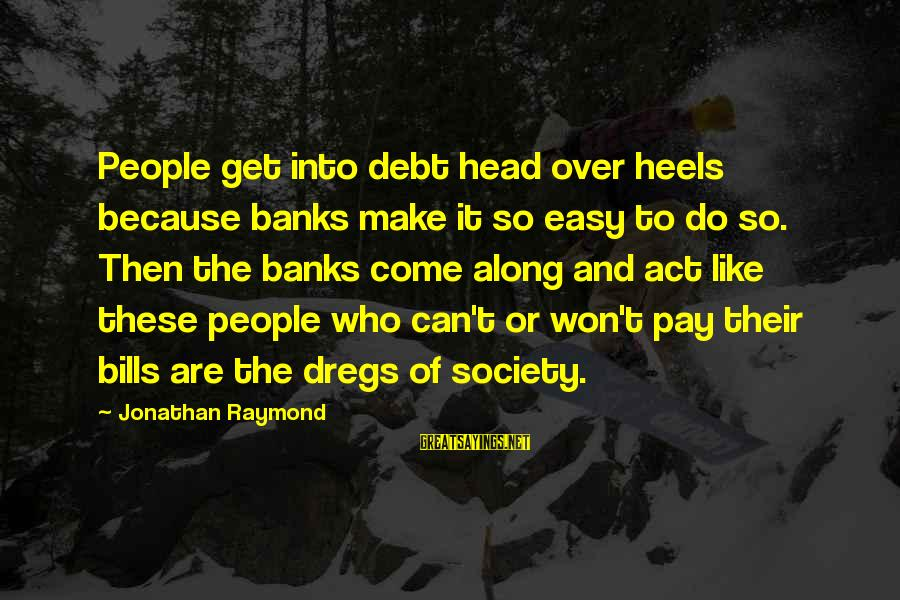 Dean Clifford Sayings By Jonathan Raymond: People get into debt head over heels because banks make it so easy to do