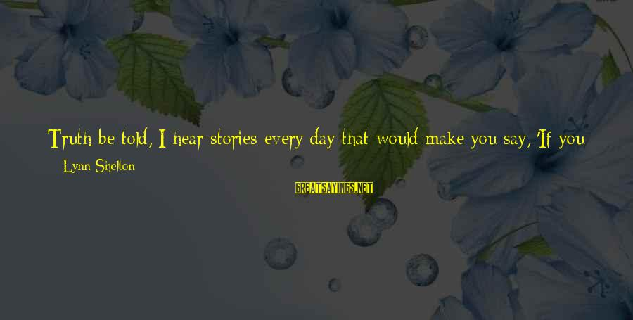 Dean Clifford Sayings By Lynn Shelton: Truth be told, I hear stories every day that would make you say, 'If you