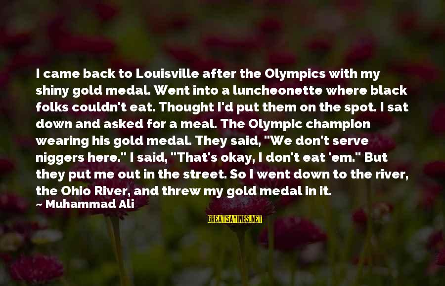 Dean Clifford Sayings By Muhammad Ali: I came back to Louisville after the Olympics with my shiny gold medal. Went into