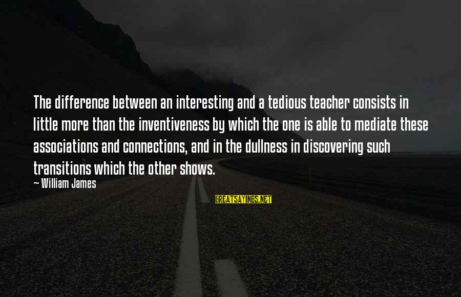 Dean Clifford Sayings By William James: The difference between an interesting and a tedious teacher consists in little more than the
