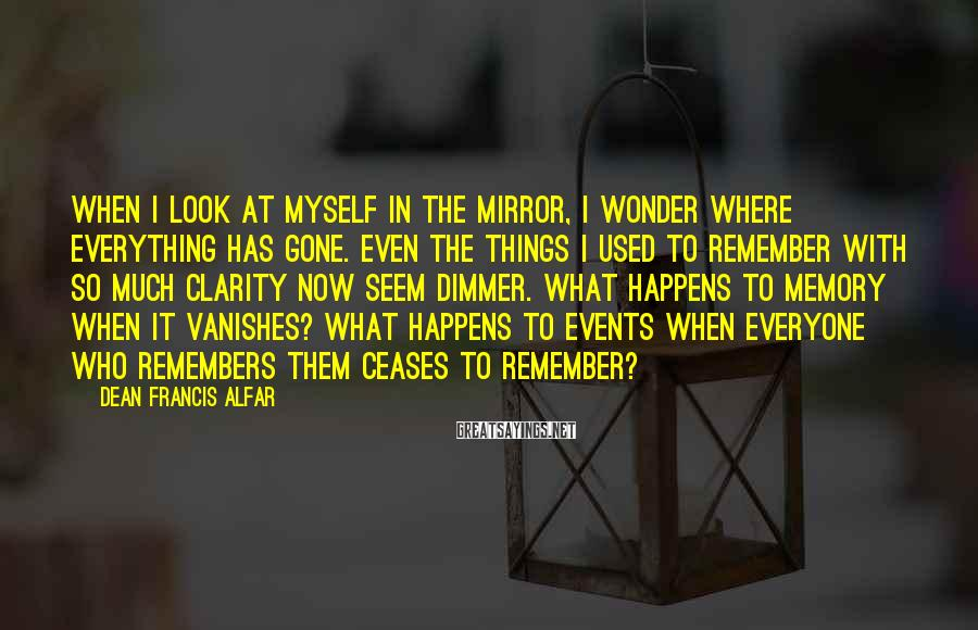 Dean Francis Alfar Sayings: When I look at myself in the mirror, I wonder where everything has gone. Even