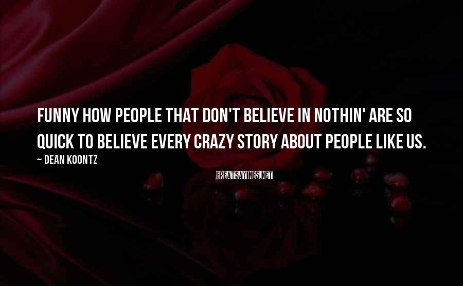 Dean Koontz Sayings: Funny how people that don't believe in nothin' are so quick to believe every crazy