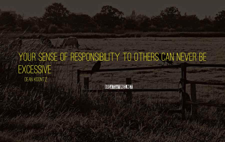 Dean Koontz Sayings: Your sense of responsibility to others can never be excessive.