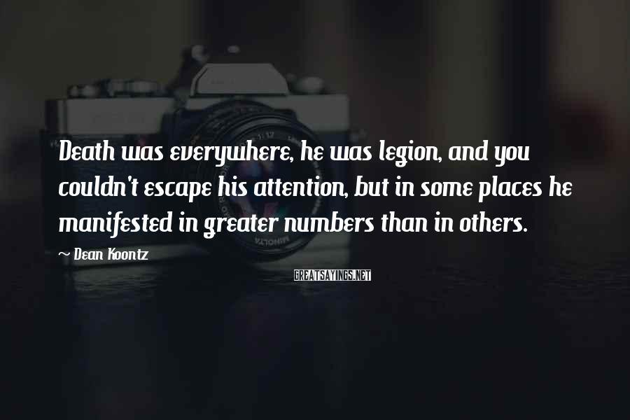 Dean Koontz Sayings: Death was everywhere, he was legion, and you couldn't escape his attention, but in some