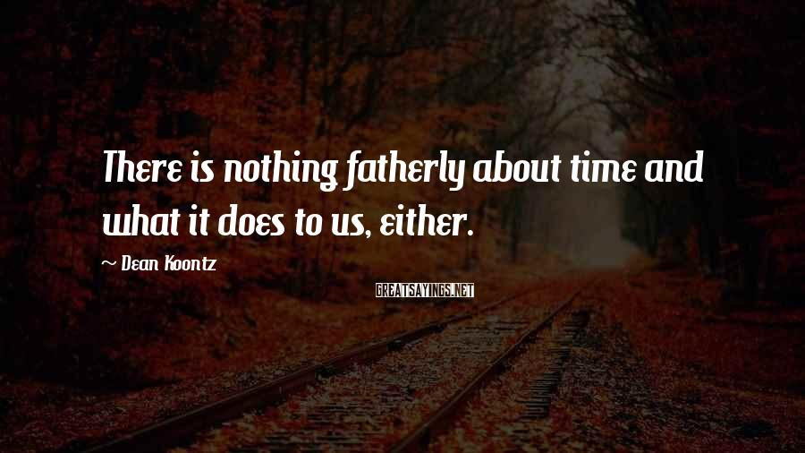 Dean Koontz Sayings: There is nothing fatherly about time and what it does to us, either.