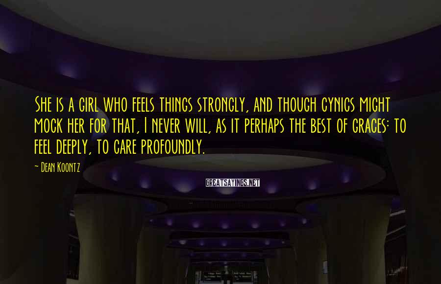 Dean Koontz Sayings: She is a girl who feels things strongly, and though cynics might mock her for