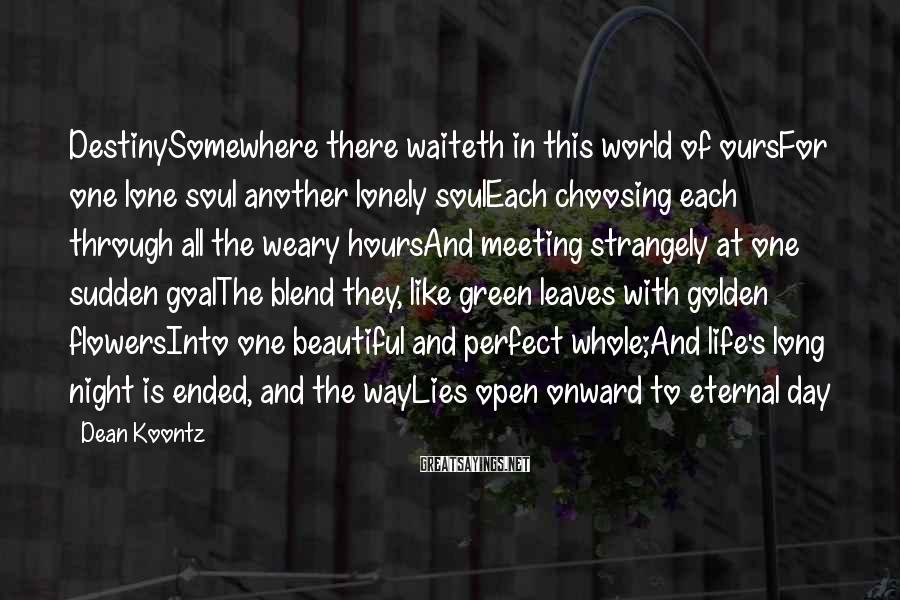 Dean Koontz Sayings: DestinySomewhere there waiteth in this world of oursFor one lone soul another lonely soulEach choosing