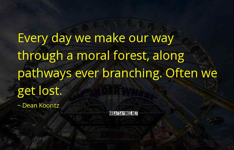 Dean Koontz Sayings: Every day we make our way through a moral forest, along pathways ever branching. Often