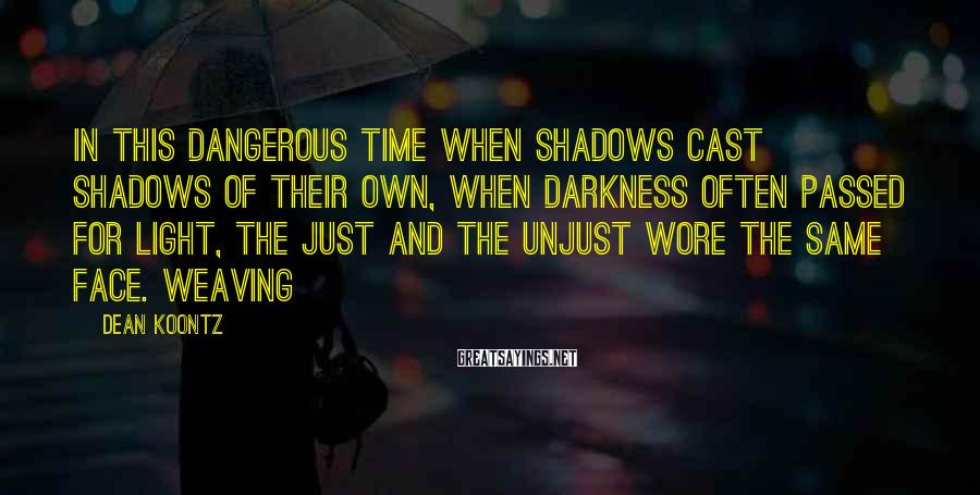 Dean Koontz Sayings: in this dangerous time when shadows cast shadows of their own, when darkness often passed