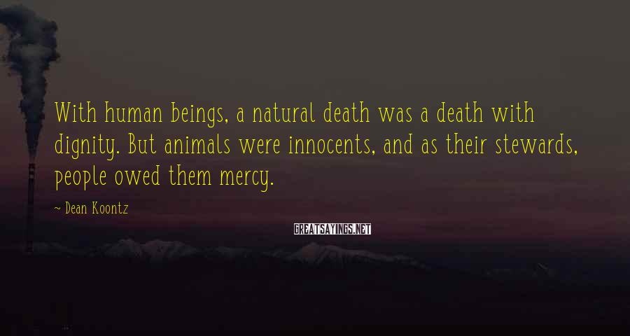 Dean Koontz Sayings: With human beings, a natural death was a death with dignity. But animals were innocents,