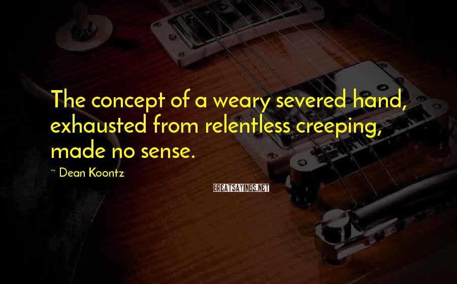 Dean Koontz Sayings: The concept of a weary severed hand, exhausted from relentless creeping, made no sense.