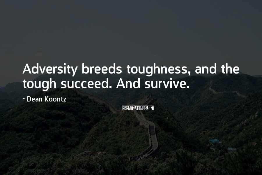 Dean Koontz Sayings: Adversity breeds toughness, and the tough succeed. And survive.