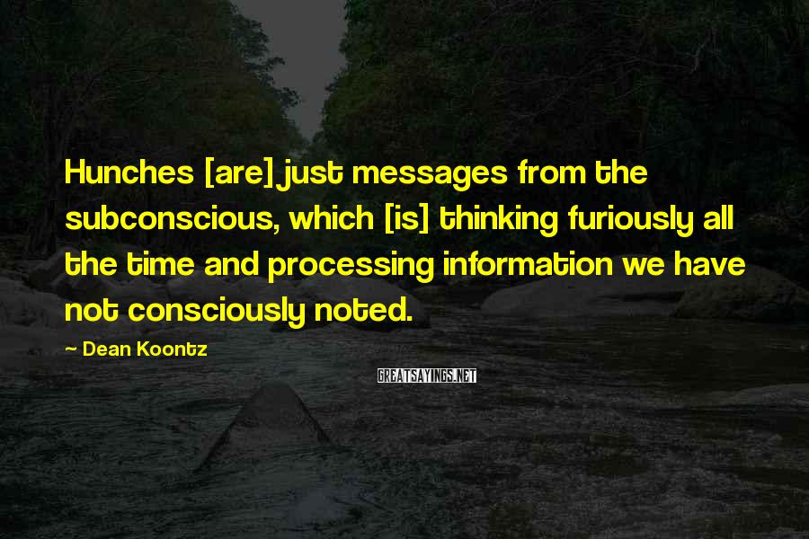 Dean Koontz Sayings: Hunches [are] just messages from the subconscious, which [is] thinking furiously all the time and