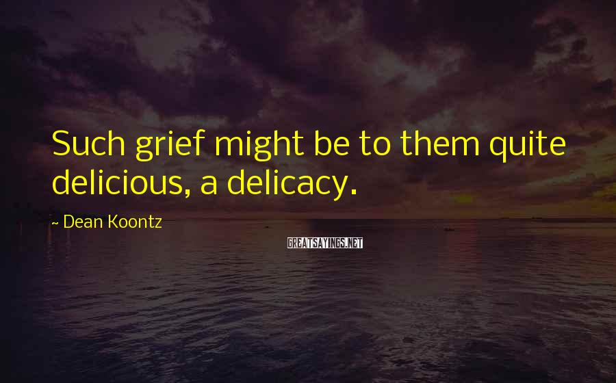 Dean Koontz Sayings: Such grief might be to them quite delicious, a delicacy.