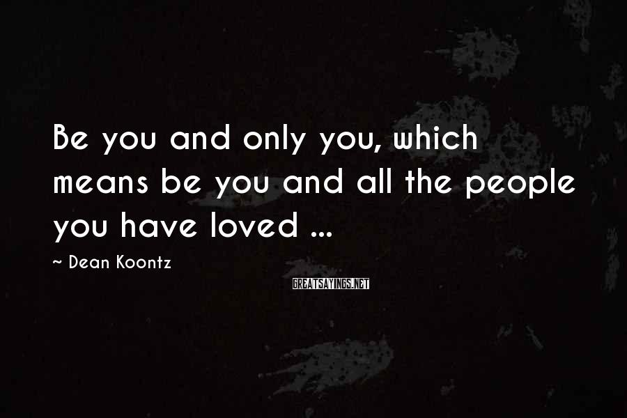 Dean Koontz Sayings: Be you and only you, which means be you and all the people you have