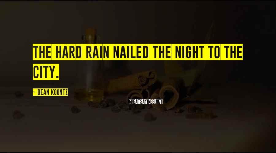 Dean Koontz Sayings: The hard rain nailed the night to the city.