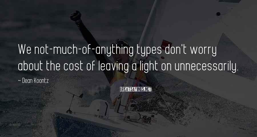 Dean Koontz Sayings: We not-much-of-anything types don't worry about the cost of leaving a light on unnecessarily.