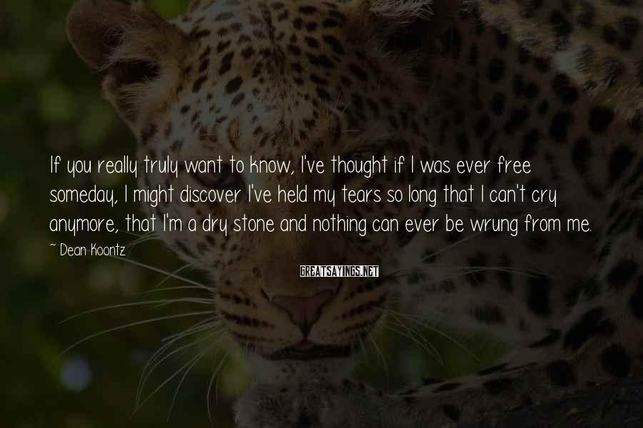 Dean Koontz Sayings: If you really truly want to know, I've thought if I was ever free someday,