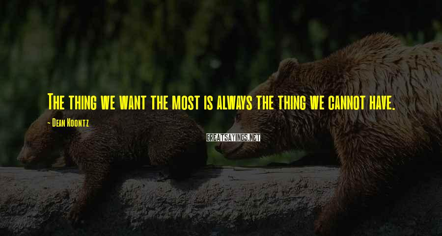 Dean Koontz Sayings: The thing we want the most is always the thing we cannot have.