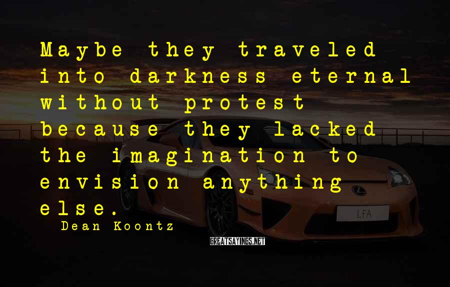 Dean Koontz Sayings: Maybe they traveled into darkness eternal without protest because they lacked the imagination to envision