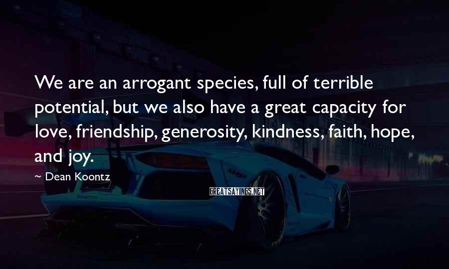 Dean Koontz Sayings: We are an arrogant species, full of terrible potential, but we also have a great