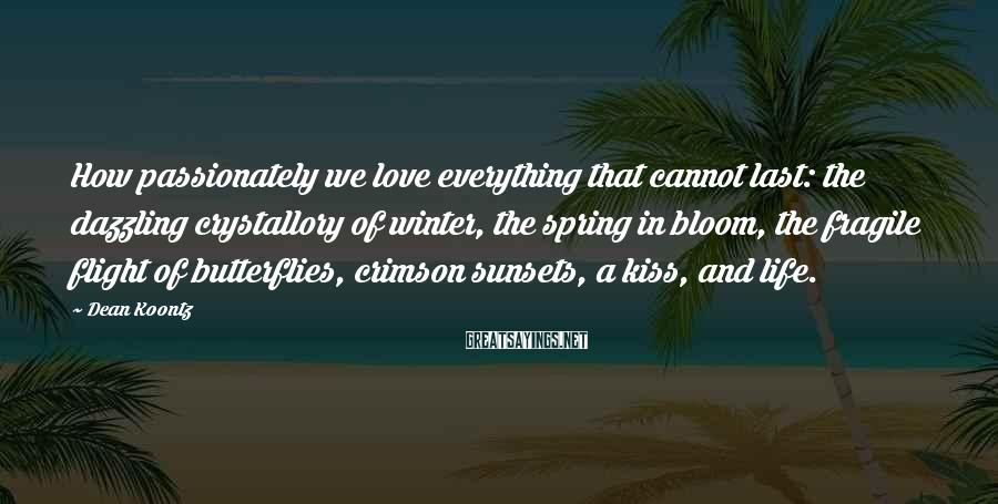 Dean Koontz Sayings: How passionately we love everything that cannot last: the dazzling crystallory of winter, the spring