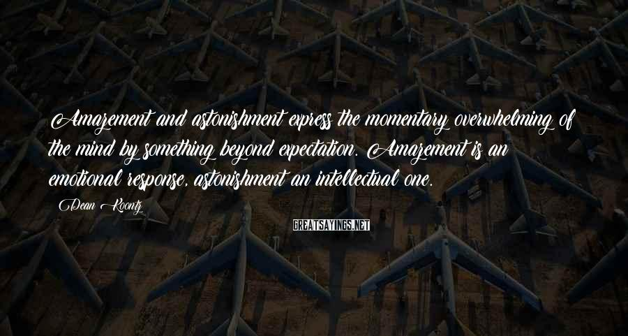 Dean Koontz Sayings: Amazement and astonishment express the momentary overwhelming of the mind by something beyond expectation. Amazement