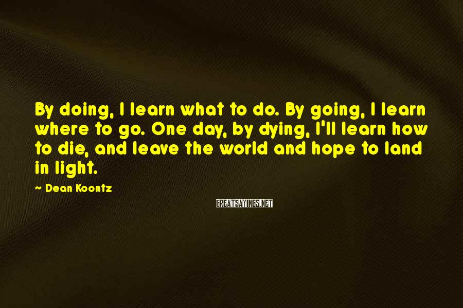 Dean Koontz Sayings: By doing, I learn what to do. By going, I learn where to go. One