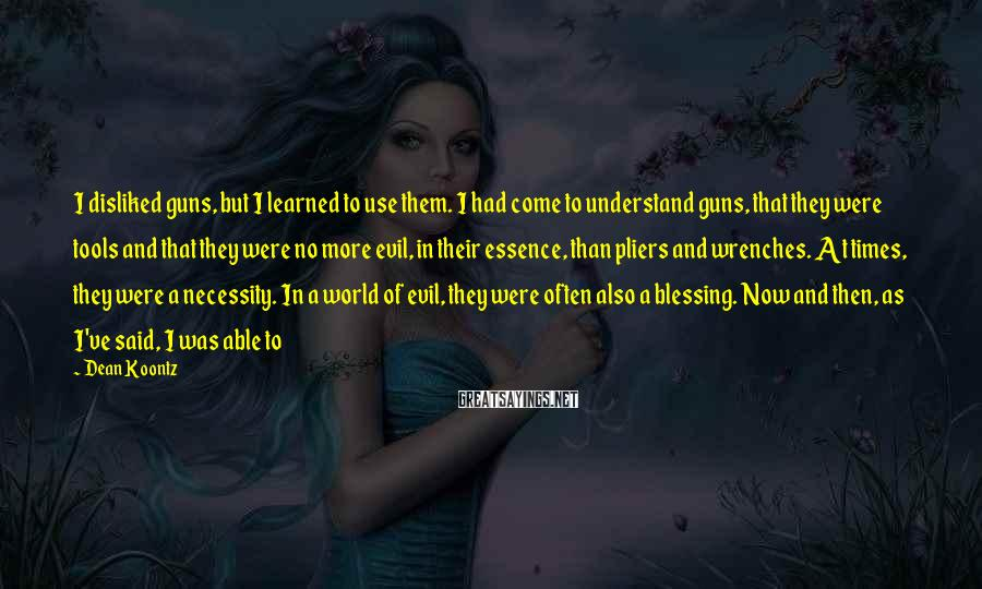 Dean Koontz Sayings: I disliked guns, but I learned to use them. I had come to understand guns,