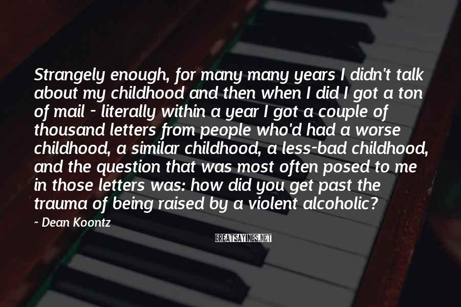 Dean Koontz Sayings: Strangely enough, for many many years I didn't talk about my childhood and then when