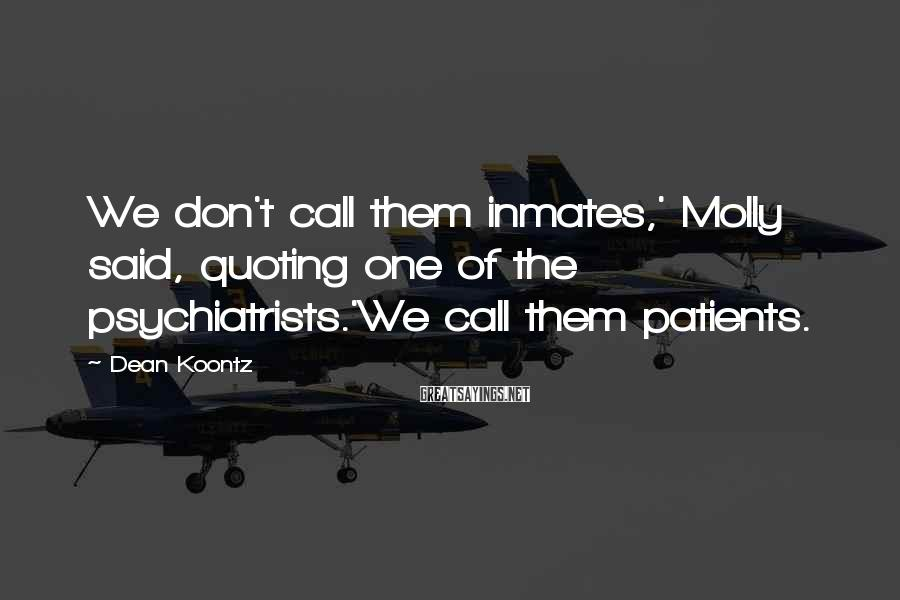 Dean Koontz Sayings: We don't call them inmates,' Molly said, quoting one of the psychiatrists.'We call them patients.