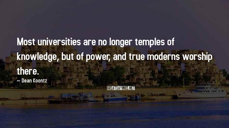 Dean Koontz Sayings: Most universities are no longer temples of knowledge, but of power, and true moderns worship