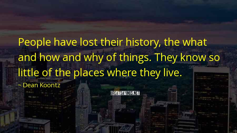 Dean Koontz Sayings: People have lost their history, the what and how and why of things. They know