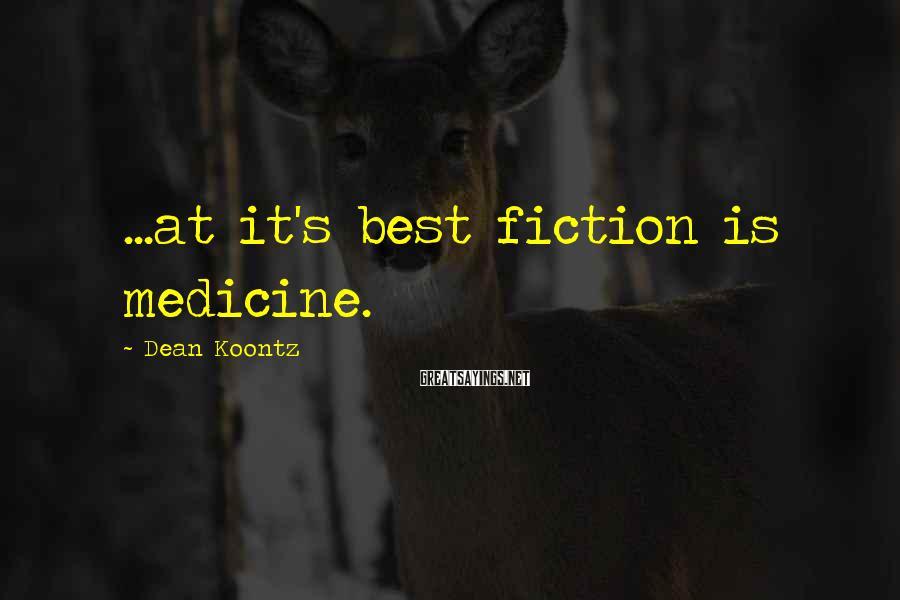 Dean Koontz Sayings: ...at it's best fiction is medicine.