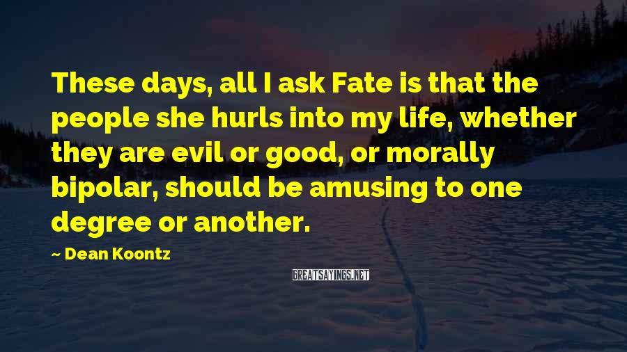 Dean Koontz Sayings: These days, all I ask Fate is that the people she hurls into my life,