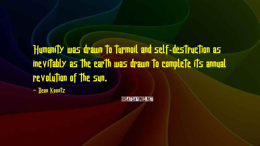 Dean Koontz Sayings: Humanity was drawn to turmoil and self-destruction as inevitably as the earth was drawn to