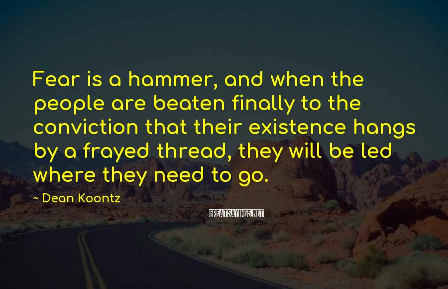 Dean Koontz Sayings: Fear is a hammer, and when the people are beaten finally to the conviction that