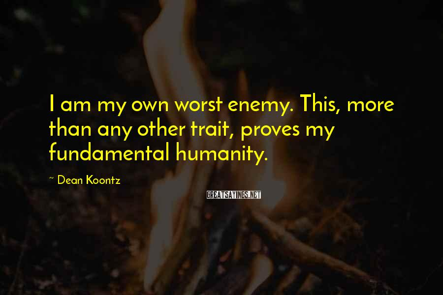 Dean Koontz Sayings: I am my own worst enemy. This, more than any other trait, proves my fundamental
