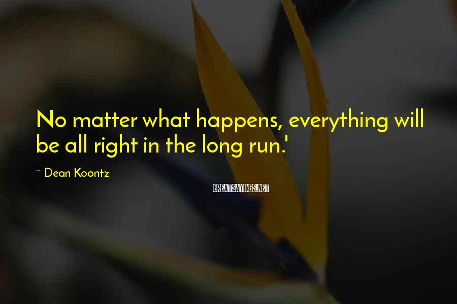 Dean Koontz Sayings: No matter what happens, everything will be all right in the long run.'