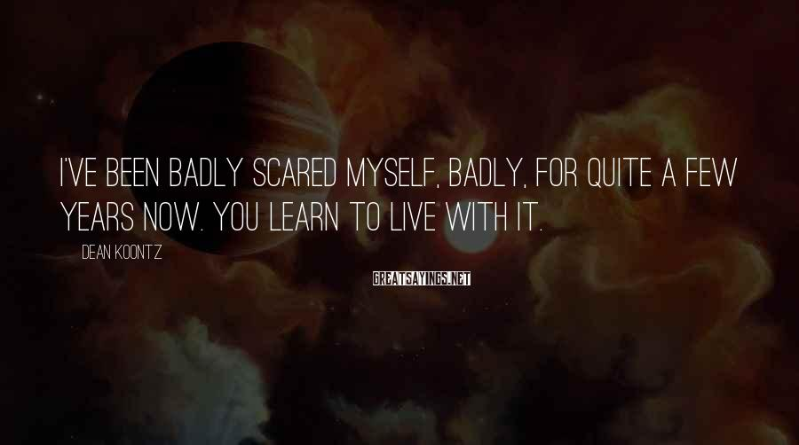 Dean Koontz Sayings: I've been badly scared myself, badly, for quite a few years now. You learn to