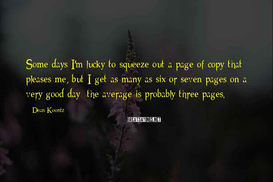 Dean Koontz Sayings: Some days I'm lucky to squeeze out a page of copy that pleases me, but